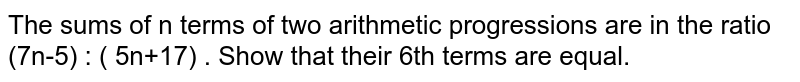 The sums of n terms of two arithmetic progressions are in the ratio (7n-5) : ( 5n+17) . Show that their 6th terms are equal.