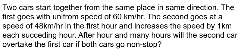 Two cars start together from the same place in same direction. The first goes with unifrom speed of 60 km/hr. The second goes at a speed of 48km/hr in the first hour and increases the speed by 1km each succeding hour. After hour and many hours will the second car overtake the first car if both cars go non-stop?