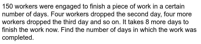150 workers were engaged to finish a piece of work in a certain number of days. Four workrs dropped the second day, four more workers dropped the thired day, and so on. It takes 8 more days to finish the work now. Find the number of days in which the work was completed .