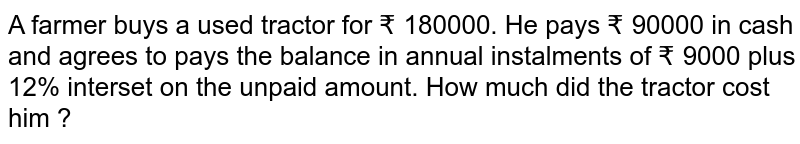 A farmer buys a used tractor  for ? 180000. He pays ? 90000 in cash and agrees to pays the balance in annual instalments of ? 9000 plus 12% interset on the unpaid amount. How much did the tractor cost him ?
