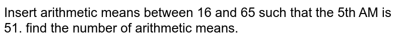 Insert arithmetic means between 16 and 65 such that the 5th AM is 51. find the number of arithmetic means.