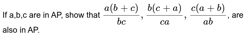 If a,b,c are in AP, show that ` (a(b+c))/(bc) , (b (c+a))/(ca), (c(a+b))/(ab)`, are also in AP.