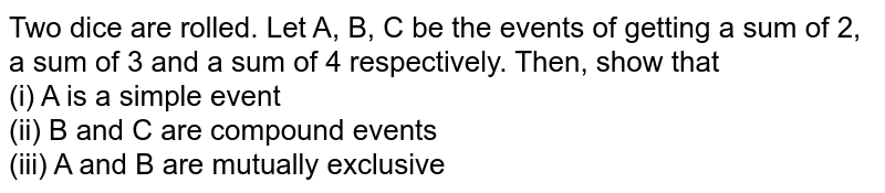 Two dice are rolled. Let A, B, C be the events of getting a sum of 2, a sum of 3 and a sum of 4 respectively. Then, show that <br> (i) A is a simple event <br> (ii) B and C are compound events <br> (iii) A and B are mutually exclusive
