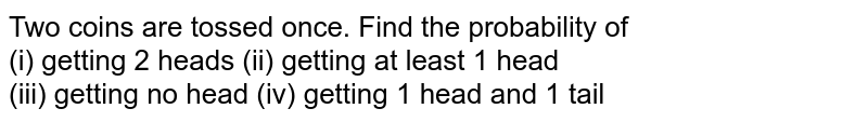 Two coins are tossed once. Find the probability of <br> (i) getting 2 heads    (ii) getting at least 1 head <br> (iii) getting no head     (iv) getting 1 head and 1 tail