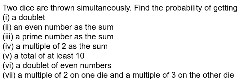 Two dice are thrown simultaneously. Find the probability of getting <br> (i) a doublet <br> (ii) an even number as the sum <br> (iii) a prime number as the sum <br> (iv) a multiple of 2 as the sum <br> (v) a total of at least 10 <br> (vi) a doublet of even numbers <br> (vii) a multiple of 2 on one die and a multiple of 3 on the other die