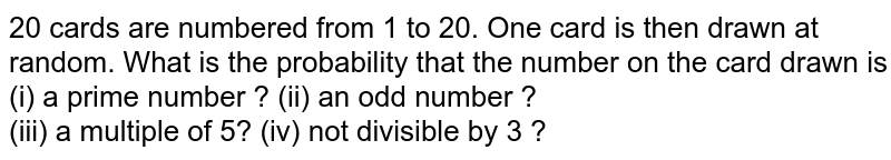 20 cards are numbered from 1 to 20. One card is then drawn at random. What is the probability that the number on the card drawn is <br> (i) a prime number ?  (ii) an odd number ? <br> (iii) a multiple of 5?  (iv) not divisible by 3 ?