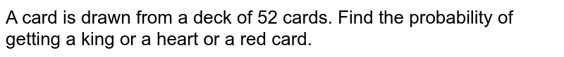 A card is drawn from a deck of 52 cards. Find the probability of getting a king or a heart or a red card.