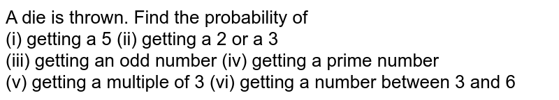 A die is thrown. Find the probability of <br> (i) getting a 5  (ii) getting a 2 or a 3 <br> (iii) getting an odd number  (iv) getting a prime number <br> (v) getting a multiple of 3  (vi) getting a number between 3 and 6
