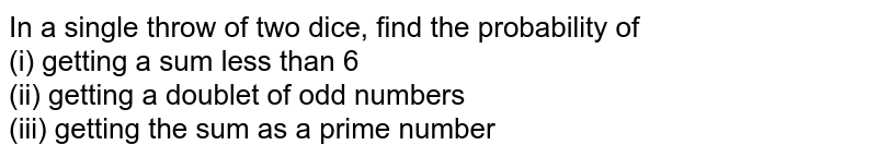 In a single throw of two dice, find the probability of <br> (i) getting a sum less than 6 <br> (ii) getting a doublet of odd numbers <br> (iii) getting the sum as a prime number