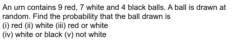 An urn contains 9 red, 7 white and 4 black balls. A ball is drawn at random. Find the probability that the ball drawn is <br> (i) red  (ii) white  (iii) red or white <br> (iv) white or black  (v) not white
