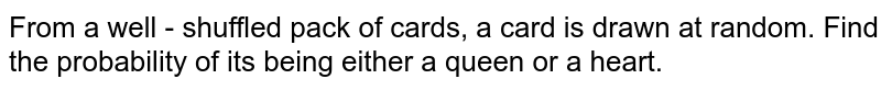 From a well - shuffled pack of cards, a card is drawn at random. Find the probability of its being either a queen or a heart.