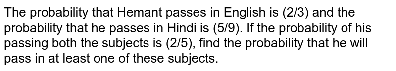 The probability that Hemant passes in English is (2/3) and the probability that he passes in Hindi is (5/9). If the probability of his passing both the subjects is (2/5), find the probability that he will pass in at least one of these subjects.