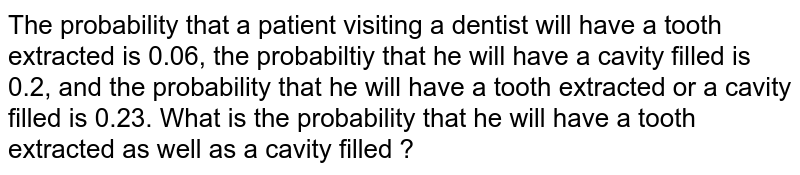 The probability that a patient visiting a dentist will have a tooth extracted is 0.06, the probabiltiy that he will have a cavity filled is 0.2, and the probability that he will have a tooth extracted or a cavity filled is 0.23. What is the probability that he will have a tooth extracted as well as a cavity filled ?