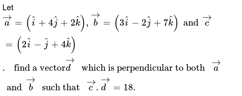 """Let `vec(a) = (hat(i) + 4 hat(j) + 2 hat(k)), vec(b)= ( 3 hat(i)- 2 hat(j)+7 hat(k)) and vec(c) = ( 2 hat(i)- hat(j)  + 4 hat(k))."""" find a vector"""" vec(d)"""" which is perpendicular to both """"vec(a) and vec(b)"""" such that """" vec(c). vec(d)= 18.`"""
