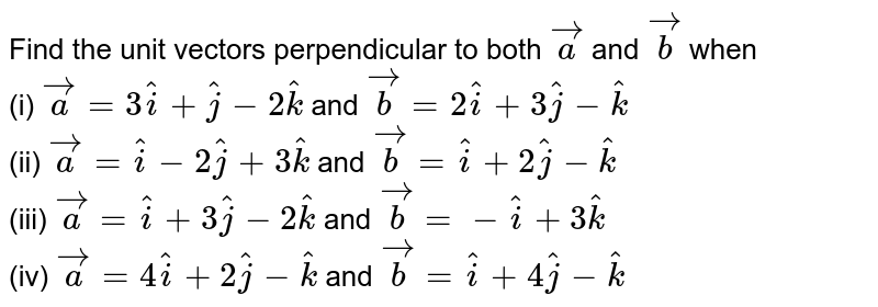 Find the unit vectors perpendicular to  both `vec(a)` and `vec(b)`  when <br> (i) `vec(a) = 3 hat(i)+hat(j)-2 hat(k)` and `vec(b)= 2 hat(i) + 3 hat(j) - hat(k)`  <br> (ii) `vec(a) = hat(i) - 2 hat(j) + 3 hat(k)` and `vec(b)= hat(i) +2hat(j) - hat(k)` <br>  (iii) `vec(a) = hat(i) + 3 hat(j) - 2 hat (k)` and `vec(b)= -hat(i) + 3 hat(k)`  <br> (iv) `vec(a) = 4 hat(i) + 2 hat(j)-hat(k) ` and `vec(b) = hat(i) + 4 hat(j) - hat(k)`