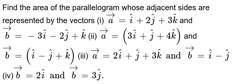 Find the area of the parallelogram whose adjacent sides are represented by the vectors <br> (i) `vec(a)=hat(i) + 2 hat(j)+ 3 hat(k)` and `vec(b)=-3 hat(i)- 2 hat(j) + hat(k)` <br> (ii) `vec(a)=(3 hat(i)+hat(j) + 4 hat(k))` and ` vec(b)= ( hat(i)- hat(j) + hat(k))` <br> (iii) `vec(a) = 2 hat(i)+ hat(j) +3 hat(k) and `vec(b)= hat(i)-hat(j)` <br>  (iv)`vec(b)= 2 hat(i) and vec(b) = 3 hat(j).`