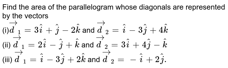 Find the area of the parallelogram whose diagonals are represented  by the vectors <br> (i)`vec(d)_(1)= 3 hat(i) + hat(j) - 2 hat(k)` and `vec(d)_(2) = hat(i) - 3 hat(j) +4 hat(k)` <br> (ii) `vec(d)_(1)= 2 hat(i) - hat(j) + hat(k)`  and `vec(d)_(2)= 3 hat(i) + 4 hat(j)-hat(k)` <br> (iii) `vec(d)_(1)= hat(i)- 3 hat(j) + 2 hat(k)` and `vec(d)_(2)= -hat(i)+2 hat(j).`