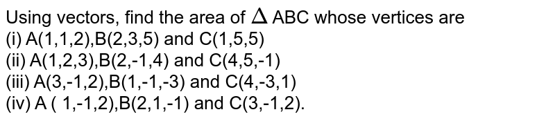 Using vectors, find the area of `Delta` ABC whose vertices are  <br> (i)  A(1,1,2),B(2,3,5) and C(1,5,5) <br> (ii) A(1,2,3),B(2,-1,4) and C(4,5,-1) <br> (iii) A(3,-1,2),B(1,-1,-3) and C(4,-3,1) <br> (iv) A ( 1,-1,2),B(2,1,-1) and C(3,-1,2).