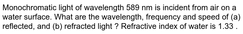 Monochromatic light of wavelength 589 nm is incident from air on a water surface. What are the wavelength, frequency and speed of (a) reflected, and (b) refracted light ? Refractive index of water is 1.33 .