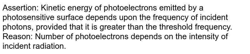 Assertion: Kinetic energy of photoelectrons emitted by a photosensitive surface depends upon the frequency of incident photons, provided that it is greater than the threshold frequency. <br> Reason: Number of photoelectrons depends on the intensity of incident radiation.