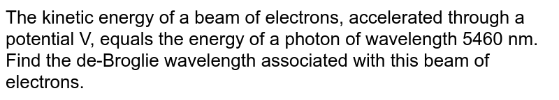 The kinetic energy of a beam of electrons, accelerated through a potential V, equals the energy of a photon of wavelength 5460 nm. Find the de-Broglie wavelength associated with this beam of electrons.