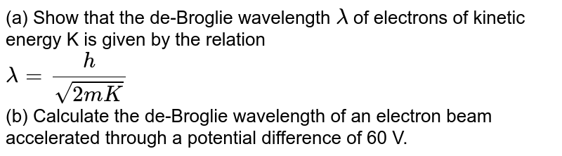 (a) Show that the de-Broglie wavelength `lamda` of electrons of kinetic energy K is given by the relation <br> `lamda=(h)/(sqrt(2mK))` <br> (b) Calculate the de-Broglie wavelength of an electron beam accelerated through a potential difference of 60 V.