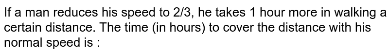 If a man reduces his speed to 2/3, he takes 1 hour more in walking a certain distance. The time (in hours) to cover the distance with his normal speed is :