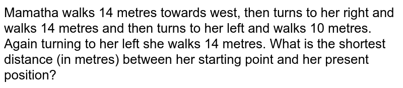 Mamatha walks 14 metres towards west, then turns to her right and walks 14 metres and then turns to her left and walks 10 metres. Again turning to her left she walks 14 metres. What is the shortest distance (in metres) between her starting point and her present position?