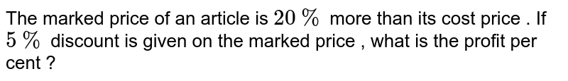 The marked price of an article  is `20%` more than its cost price . If `5%` discount is given on the marked price , what is the profit per cent ?