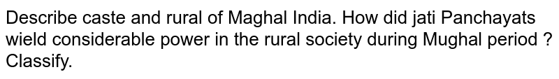 Describe caste and rural of Maghal India. How did jati  Panchayats wield considerable  power in the rural society during Mughal period  ? Classify.