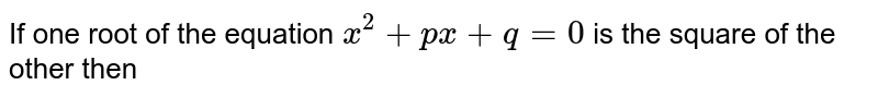 If one  root of the equation `x^2+px+q=0` is the square of the other then