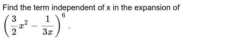 Find the term independent of x in the expansion of `(3/2x^2-1/(3x))^6` .