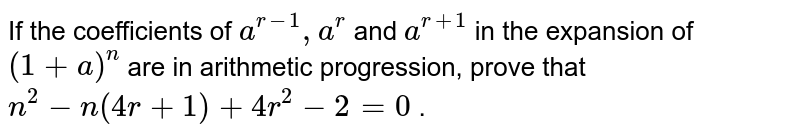 """If the   coefficients of `a^(r-1),""""""""""""""""a^r` and `a^(r+1)` in the expansion of `(1+a)^n` are in arithmetic progression, prove that `n^2-n(4r+1)+4r^2-2=0` ."""