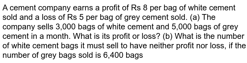 A cement company earns a profit of Rs 8 per bag of white cement sold   and a loss of Rs 5 per bag of grey cement sold. (a) The company sells 3,000 bags of white cement and 5,000 bags of   grey cement in a month. What is its profit or loss? (b) What is the number of white cement bags it must sell to have   neither profit nor loss, if the number of grey bags sold is 6,400 bags