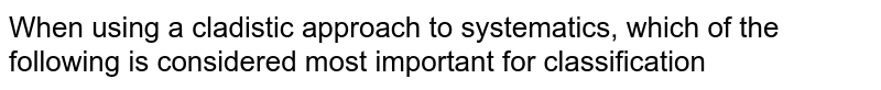When using a cladistic approach to systematics, which of the following is considered most important for classification