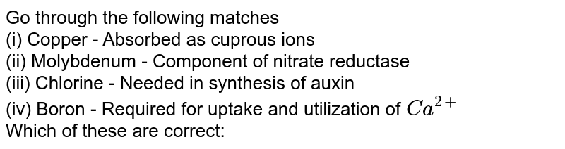 Go through the following matches <br> (i) Copper - Absorbed as cuprous ions <br> (ii) Molybdenum - Component of nitrate reductase <br> (iii) Chlorine  - Needed in synthesis of auxin <br> (iv) Boron - Required for uptake and utilization of `Ca^(2+)` <br> Which of these are correct: