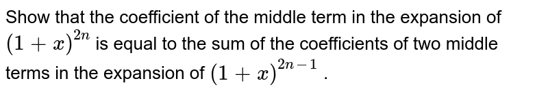 Show that the   coefficient of the middle term in the expansion of `(1+x)^(2n)` is equal to the sum of the coefficients of   two middle terms in the expansion of `(1+x)^(2n-1)` .