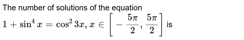 The number of solutions of the equation  ` 1 +sin^(4) x = cos ^(2) 3x, x in [-(5pi)/(2),(5pi)/(2)]` is