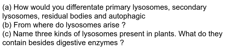 (a) How would you differentate primary lysosomes, secondary lysosomes, residual bodies and autophagic <br> (b) From where do lysosomes arise ? <br> (c) Name three kinds of lysosomes present in plants. What do they contain besides digestive enzymes ?