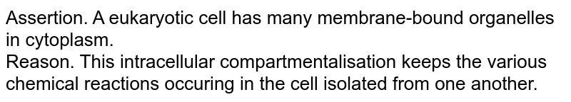 Assertion. A eukaryotic cell has many membrane-bound organelles in cytoplasm. <br> Reason. This intracellular compartmentalisation keeps the various chemical reactions occuring in the cell isolated from one another.