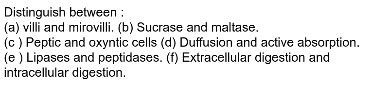 Distinguish between : <br> (a) villi and mirovilli.       (b) Sucrase and maltase. <br> (c ) Peptic and oxyntic cells      (d) Duffusion and active absorption. <br> (e ) Lipases and peptidases.         (f) Extracellular digestion and intracellular digestion.