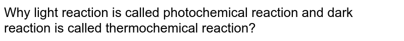 Why light reaction is called photochemical reaction and dark reaction is called thermochemical reaction?