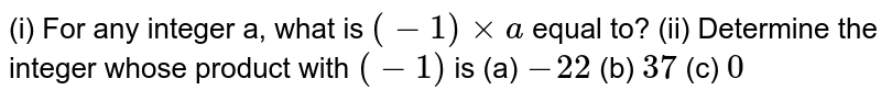 (i) For any integer a, what is  `(-1) xx a` equal to? (ii) Determine the integer whose product with  `(-1)` is  (a)  `- 22`           (b) `37`        (c) `0`