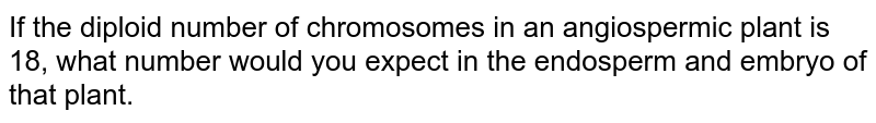 If the diploid number of chromosomes in an angiospermic plant is 18, what number would you expect in the endosperm and embryo of that plant.