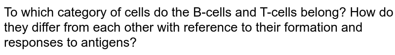 To which category of cells do the B-cells and T-cells belong? How do they differ from each other with reference to their formation and responses to antigens?