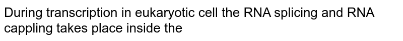 During transcription in eukaryotic cell the RNA splicing and RNA cappling takes place inside the