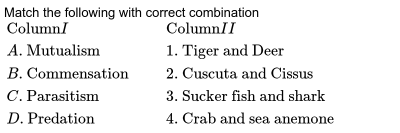 """Match the following with correct combination <br> `{:(""""Column"""" I ,, """"Column"""" II) , (A. """"Mutualism"""" ,, 1.""""Tiger and Deer"""") , (B. """"Commensation """" ,, 2.""""Cuscuta and Cissus"""") , (C.""""Parasitism"""" ,, 3.""""Sucker fish and shark """"), (D. """"Predation"""" ,, 4.""""Crab and sea anemone""""):}`"""
