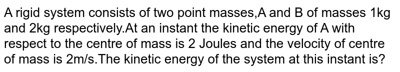 A rigid system consists of two  point masses,A and B of masses 1kg and 2kg respectively.At an instant the kinetic energy of A with respect  to the centre of mass is 2 Joules and the velocity of centre of mass is 2m/s.The kinetic energy of the system at this instant is?