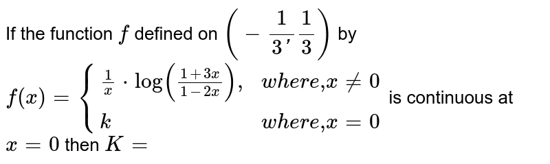 """If the function `f` defined on `(-(1)/(3')(1)/(3))` by `f(x)={{:((1)/(x)*log((1+3x)/(1-2x))  """","""",where """",""""  x!=0), (k, where """","""" x=0):}` is continuous at `x=0` then `K=`"""