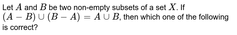 Let A and B be two non-empty subsets of a set X. If  `(A-B)uu(B-A)=AuuB`,  then which one of the following is correct?